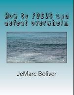 How to Focus and Defeat Overwhelm af Jemarc B. Boliver