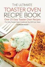 The Ultimate Toaster Oven Recipe Book - Over 25 Easy Toaster Oven Recipes