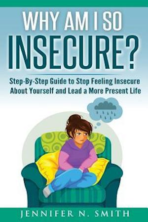 Bog, paperback Why Am I So Insecure? Step-By-Step Guide to Stop Feeling Insecure about Yourself and Lead a More Present Life af Jennifer N. Smith