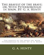 The Bravest of the Brave; Or, with Peterborough in Spain. by