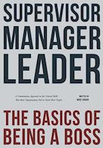 Supervisor, Manager, Leader; The Basics of Being a Boss