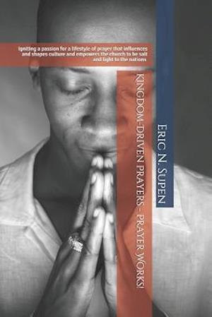 Bog, paperback Kingdom-Driven Prayers - Prayer Works!igniting a Passion for a Lifestyle of Prayer That Influences and Shapes Culture and Empowers the Church to Be Sa af Eric N. Supen