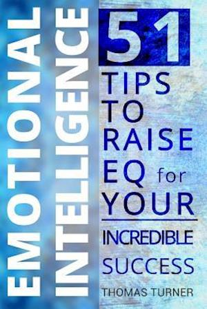 Emotional Intelligence - 51 Tips to Raise Eq for Your Incredible Success. How to