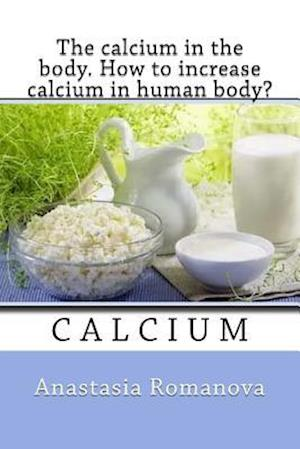Bog, paperback The Calcium in the Body. How to Increase Calcium in Human Body? af Anastasia Romanova