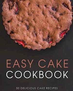Easy Cake Cookbook: 50 Delicious Cake Recipes