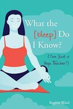 What the [Bleep] Do I Know? (I'm Just a Yoga Teacher!)