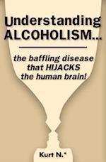 Understanding Alcoholism...the Baffling Disease That Hijacks the Human Brain!