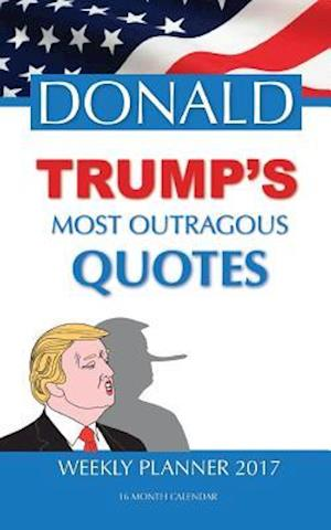 Donald Trump's Most Outragous Quotes Weekly Planner 2017
