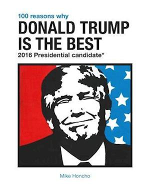 Bog, paperback 100 Reasons Why Donald Trump Is the Best 2016 Presidential Candidate af Mike Honcho
