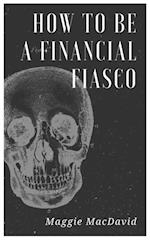 How To Be A Financial Fiasco (The Field Guide To Failing At Life)
