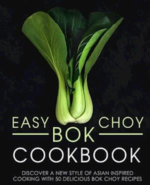 Easy Bok Choy Cookbook: Discover a New Style of Asian Inspired Cooking with 50 Delicious Bok Choy Recipes