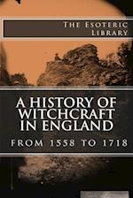 A History of Witchcraft in England from 1558 to 1718 (the Esoteric Library)