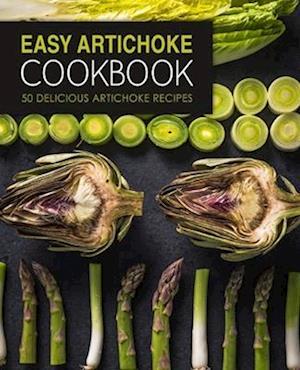 Easy Artichoke Cookbook: 50 Delicious Artichoke Recipes