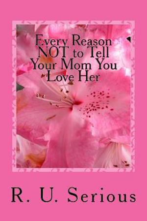Every Reason Not to Tell Your Mom You Love Her