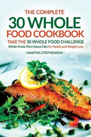 The Complete 30 Whole Food Cookbook - Take the 30 Whole Food Challenge