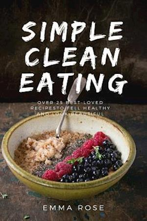 Simple Clean Eating Over 25 Best-Loved Recipes to Feel Healthy and Look Beautiful