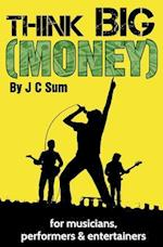 Think Big (Money) for Musicians, Performers & Entertainers af J. C. Sum