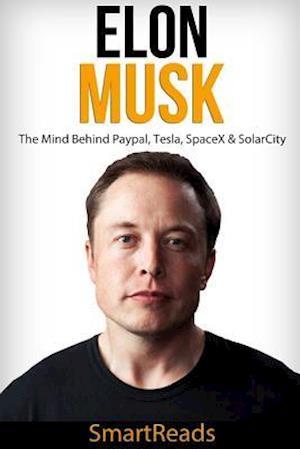 Bog, paperback Elon Musk - The Mind Behind Paypal, Tesla, Spacex & Solarcity af Smart Reads