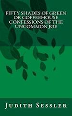 Fifty Shades of Green or Coffeehouse Confessions of the Uncommon Joe af Judith Sessler