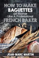 How to Make Baguettes at Home Like a Professional French Baker