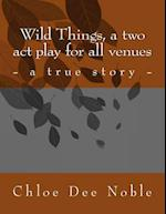Wild Things, a Two Act Play for All Venues