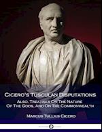 Cicero's Tusculan Disputations - Also, Treatises on the Nature of the Gods, and on the Commonwealth
