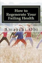 How to Regenerate Your Failing Health af Amaechi Obi Ao