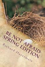 Be Not Afraid-Spring Edition