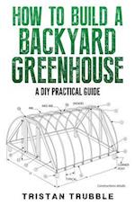 How to Build a Backyard Greenhouse