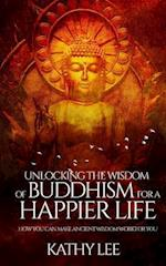 Unlocking the Wisdom of Buddhism for a Happier Life