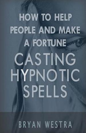 Bog, paperback How to Help People and Make a Fortune Casting Hypnotic Spells af Bryan Westra