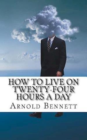 Bog, paperback How to Live on Twenty-Four Hours a Day af Arnold Bennett