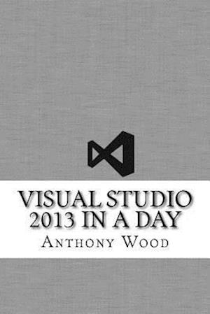Bog, paperback Visual Studio 2013 in a Day af Anthony Wood
