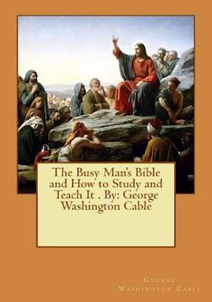 Bog, paperback The Busy Man's Bible and How to Study and Teach It . by af George Washington Cable