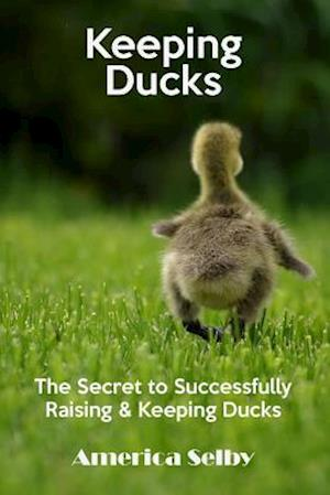 Bog, paperback Keeping Ducks the Secret to Successfully Raising & Keeping Ducks af America Selby