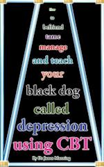 How to Befriend Tame, Manage, and Teach Your Black Dog Called Depression Using CBT
