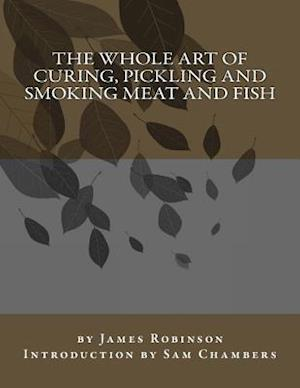 Bog, paperback The Whole Art of Curing, Pickling and Smoking Meat and Fish af James Robinson