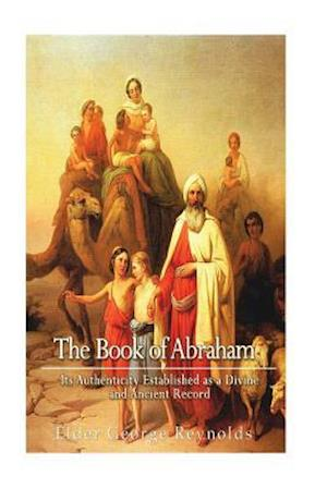The Book of Abraham, Its Authenticity Established as a Divine and Ancient Record