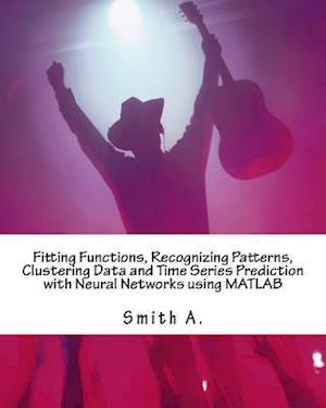 Bog, paperback Fitting Functions, Recognizing Patterns, Clustering Data and Time Series Prediction with Neural Networks Using MATLAB af Smith A