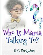 Who Is Mama Talking To?