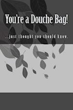 You're a Douche Bag!