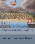 The History of Yachting, 1600 - 1815 by af Arthur Hamilton Clark, New York Yacht Club