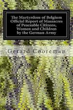 The Martyrdom of Belgium Official Report of Massacres of Peaceable Citizens, Women and Children by the German Army af The German Army, Gerard Cooreman