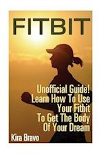 Fitbit - Unofficial Guide! Learn How to Use Your Fitbit to Get the Body of Your Dream