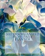 2017 Disorganized Mom Daily Planner, 129 Pages (7.5 X 9.25) Inches