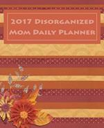 2017 Disorganized Mom Daily Planner, 129 Pages (7.5 X 9.25) Inches.