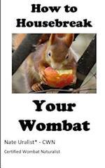 How to Housebreak Your Wombat
