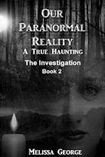 Our Paranormal Reality. a True Haunting. Book 2, the Investigation