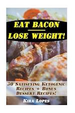 Eat Bacon - Lose Weight! 30 Satisfying Ketogenic Recipes + Bonus Dessert Recipes!