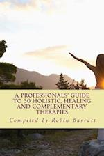 A Professionals' Guide to 30 Holistic, Healing and Complementary Therapies